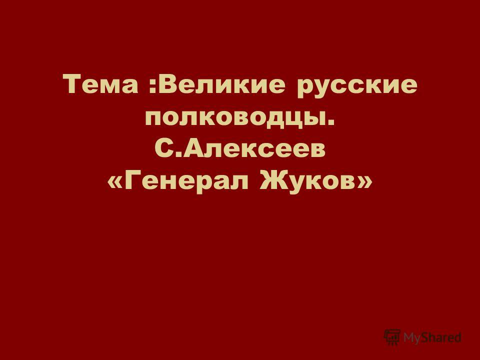 Тема :Великие русские полководцы. С.Алексеев «Генерал Жуков»
