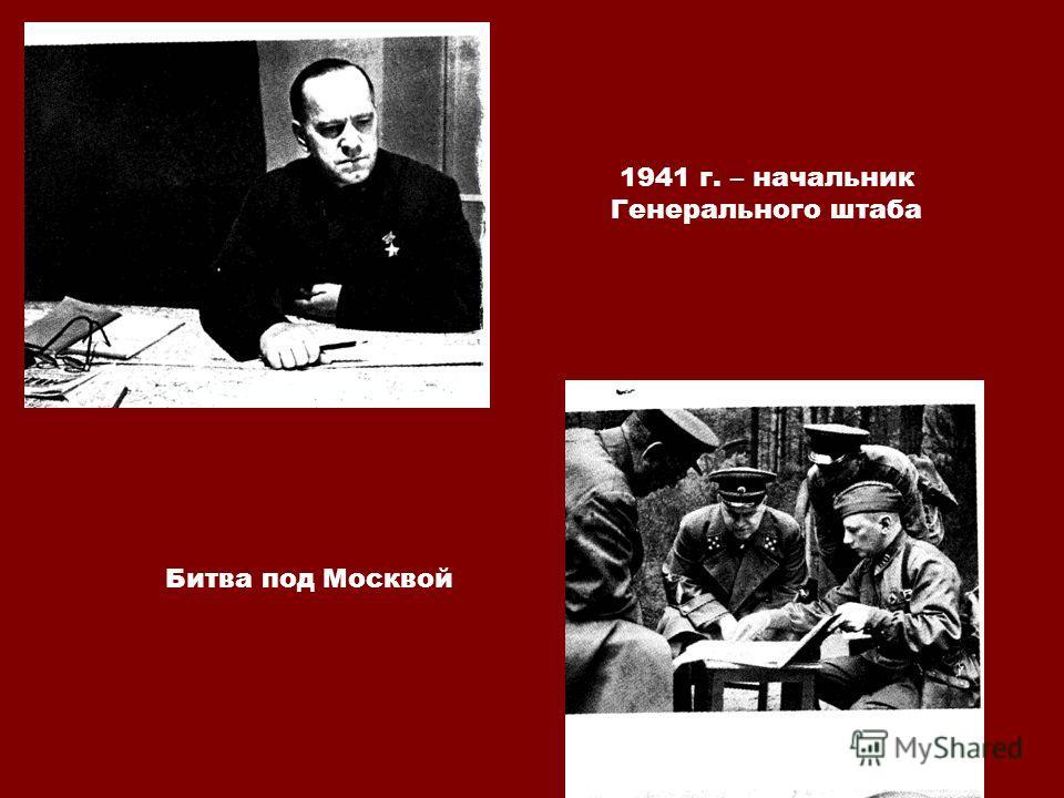 1941 г. – начальник Генерального штаба Битва под Москвой