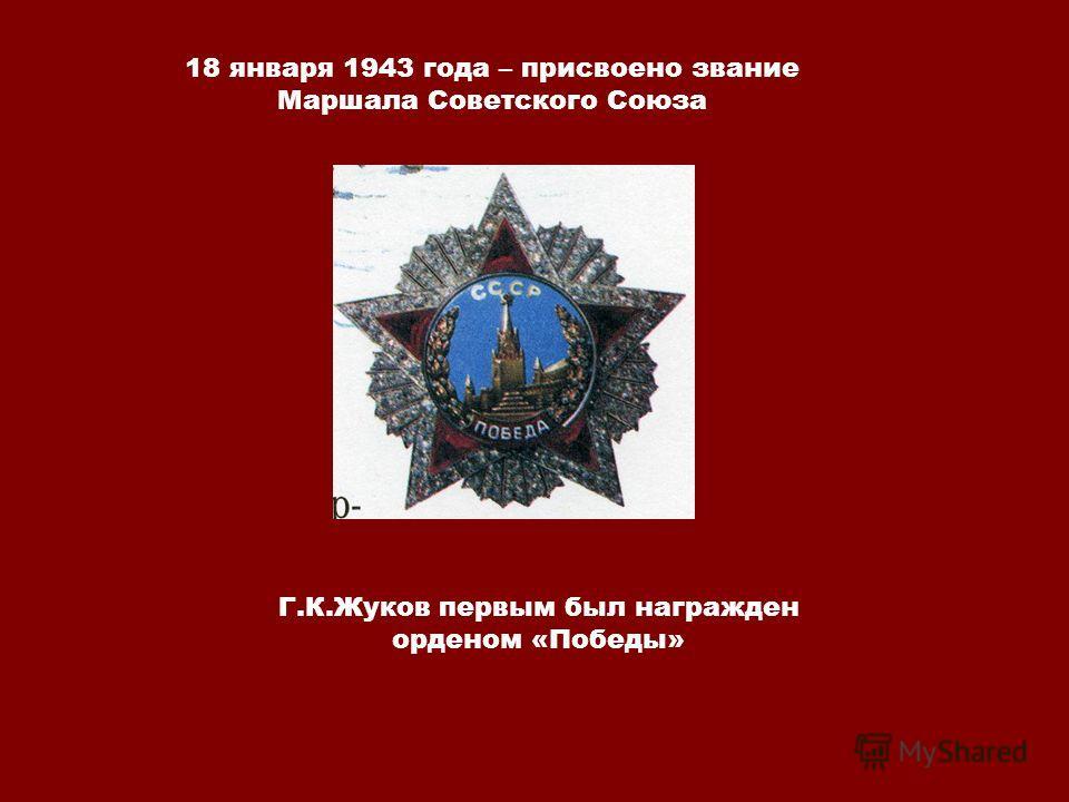 18 января 1943 года – присвоено звание Маршала Советского Союза Г.К.Жуков первым был награжден орденом «Победы»