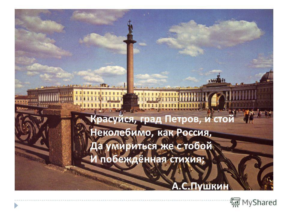 Красуйся, град Петров, и стой Неколебимо, как Россия, Да умириться же с тобой И побеждённая стихия ; А. С. Пушкин