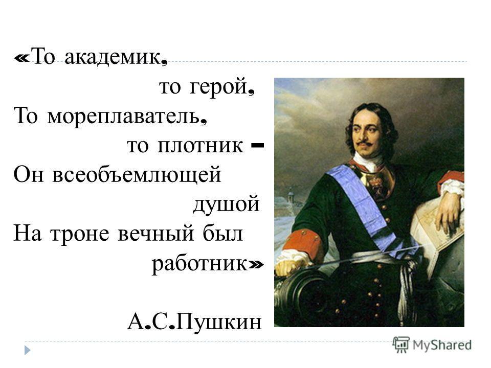 « То академик, то герой, То мореплаватель, то плотник – Он всеобъемлющей душой На троне вечный был работник » А. С. Пушкин