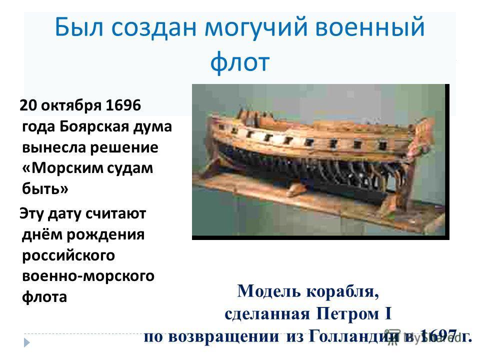 Был создан могучий военный флот 20 октября 1696 года Боярская дума вынесла решение « Морским судам быть » Эту дату считают днём рождения российского военно - морского флота Модель корабля, сделанная Петром I по возвращении из Голландии в 1697 г.