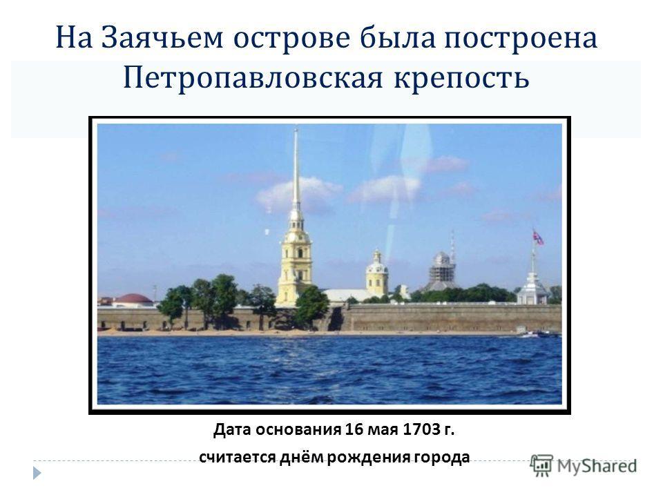 На Заячьем острове была построена Петропавловская крепость Дата основания 16 мая 1703 г. считается днём рождения города