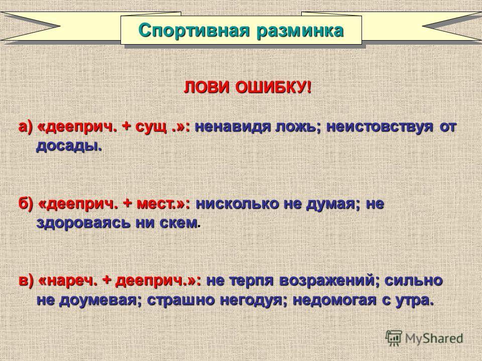 ЛОВИ ОШИБКУ! а) «дееприч. + сущ.»: ненавидя ложь;неистовствуя от досады. а) «дееприч. + сущ.»: ненавидя ложь; неистовствуя от досады. б) «дееприч. + мест.»: нисколько не думая;не здороваясь ни скем. б) «дееприч. + мест.»: нисколько не думая; не здоро