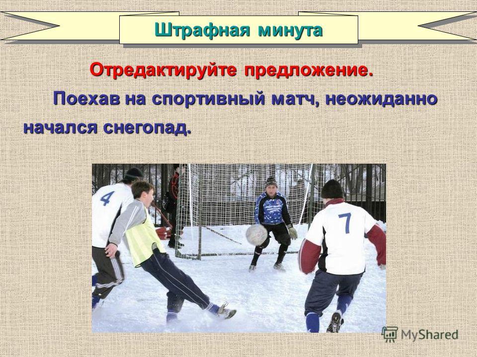 Отредактируйте предложение. Поехав на спортивный матч, неожиданно начался снегопад. Штрафная минута