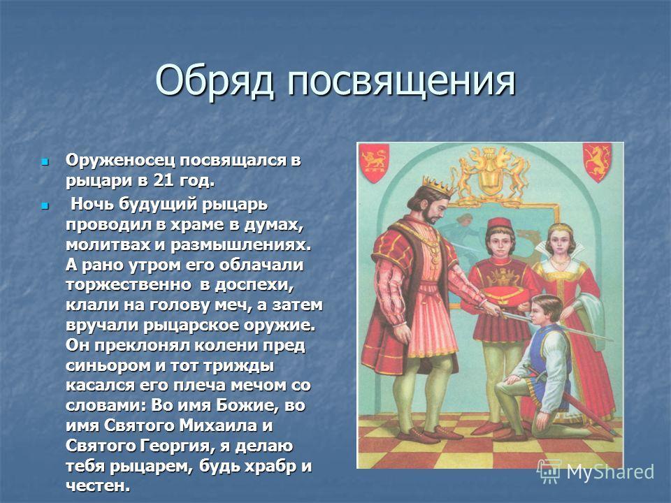 Обряд посвящения Оруженосец посвящался в рыцари в 21 год. Оруженосец посвящался в рыцари в 21 год. Ночь будущий рыцарь проводил в храме в думах, молитвах и размышлениях. А рано утром его облачали торжественно в доспехи, клали на голову меч, а затем в