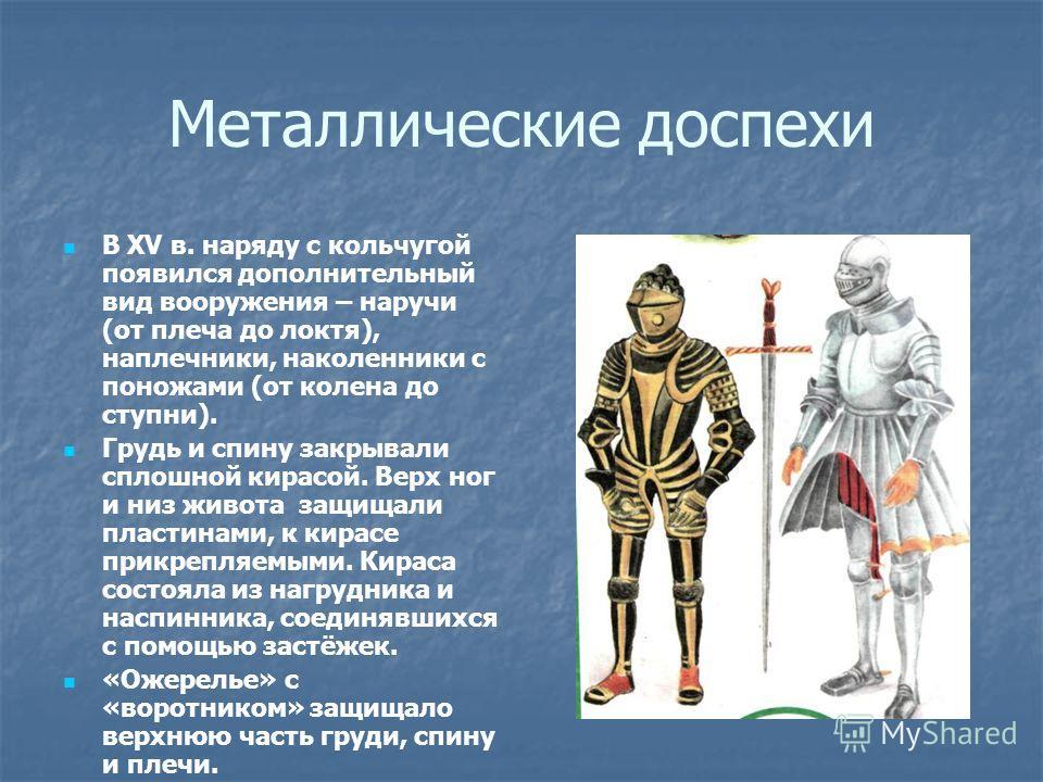 Металлические доспехи В XV в. наряду с кольчугой появился дополнительный вид вооружения – наручи (от плеча до локтя), наплечники, наколенники с поножами (от колена до ступни). Грудь и спину закрывали сплошной кирасой. Верх ног и низ живота защищали п