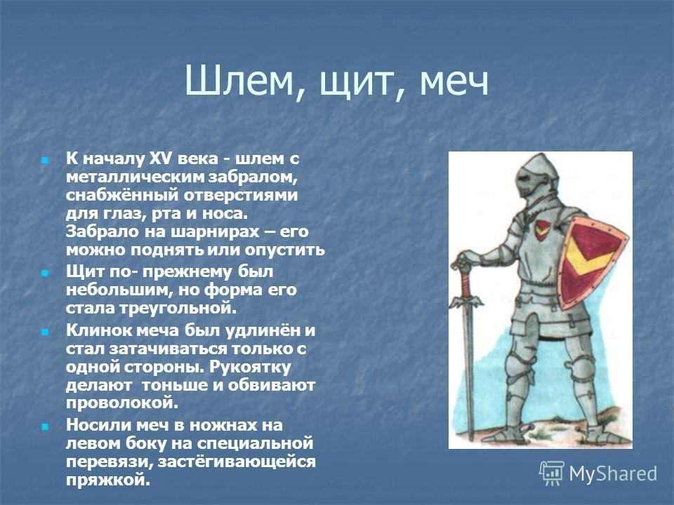 Шлем, щит, меч К началу XV века - шлем с металлическим забралом, снабжённый отверстиями для глаз, рта и носа. Забрало на шарнирах – его можно поднять или опустить Щит по- прежнему был небольшим, но форма его стала треугольной. Клинок меча был удлинён
