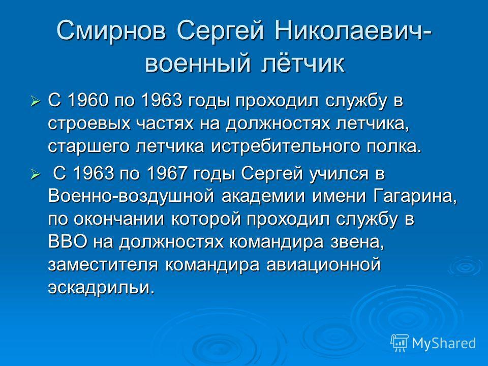 Смирнов Сергей Николаевич- военный лётчик С 1960 по 1963 годы проходил службу в строевых частях на должностях летчика, старшего летчика истребительного полка. С 1960 по 1963 годы проходил службу в строевых частях на должностях летчика, старшего летчи