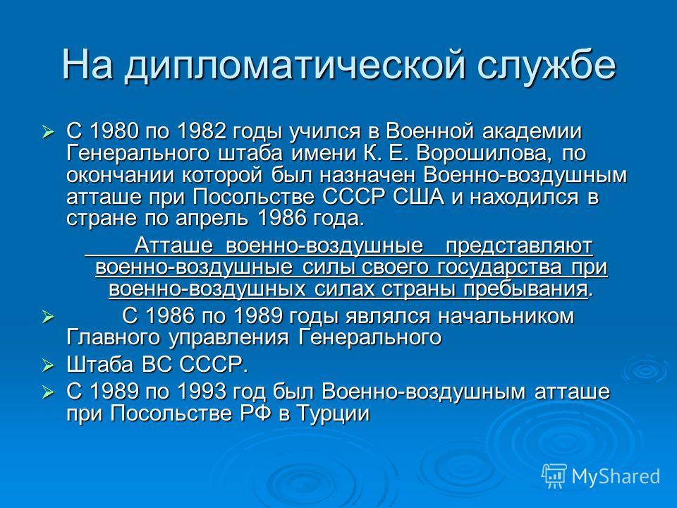 На дипломатической службе С 1980 по 1982 годы учился в Военной академии Генерального штаба имени К. Е. Ворошилова, по окончании которой был назначен Военно-воздушным атташе при Посольстве СССР США и находился в стране по апрель 1986 года. С 1980 по 1