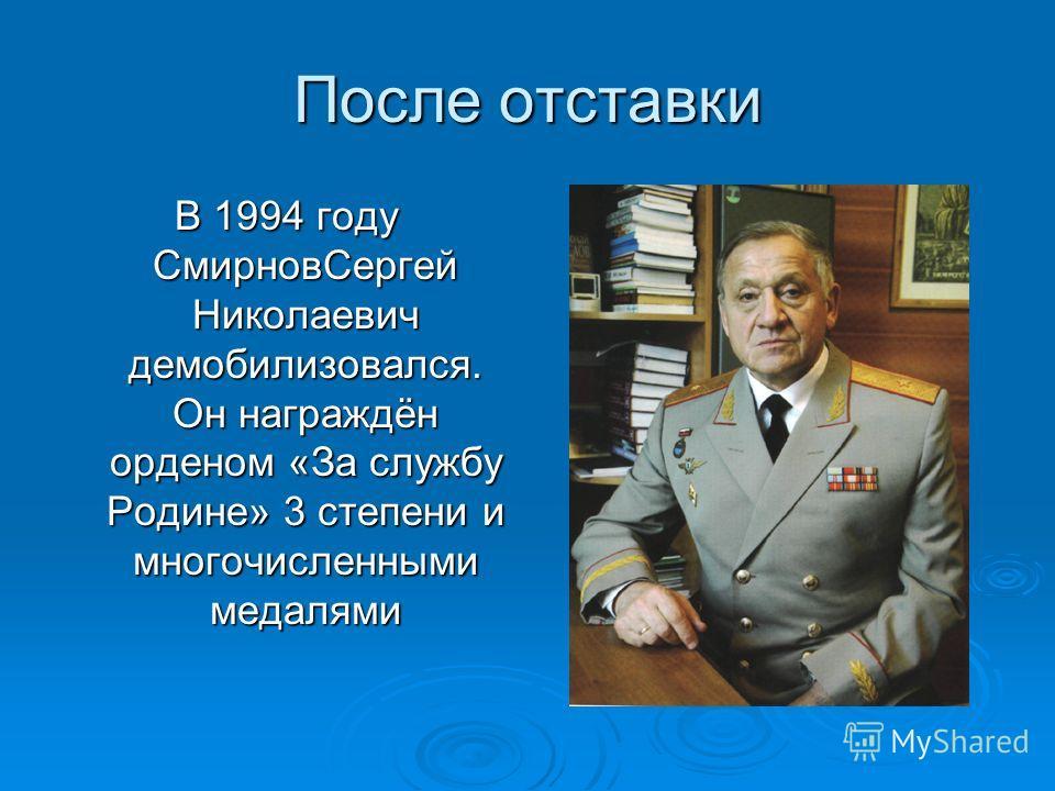 После отставки В 1994 году СмирновСергей Николаевич демобилизовался. Он награждён орденом «За службу Родине» 3 степени и многочисленными медалями