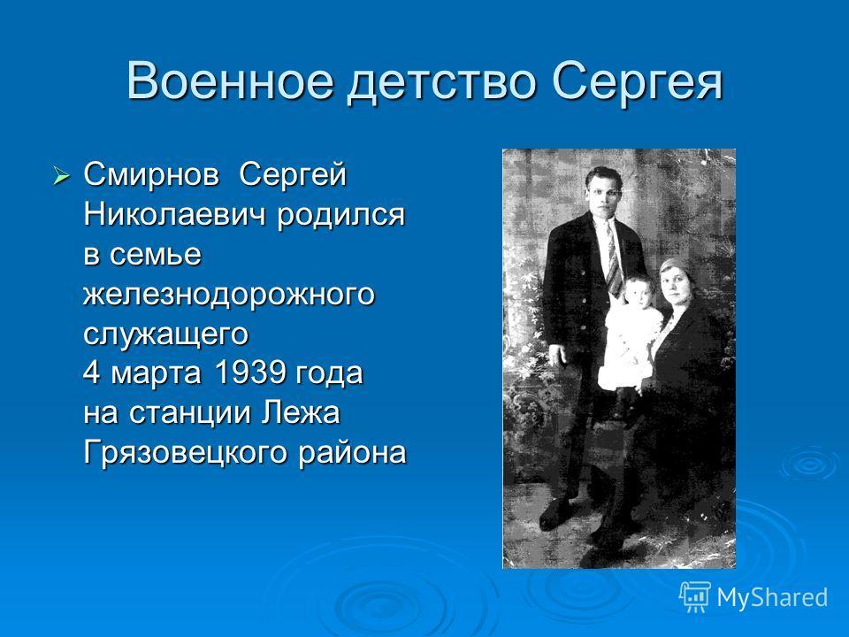 Военное детство Сергея Смирнов Сергей Николаевич родился в семье железнодорожного служащего 4 марта 1939 года на станции Лежа Грязовецкого района Смирнов Сергей Николаевич родился в семье железнодорожного служащего 4 марта 1939 года на станции Лежа Г