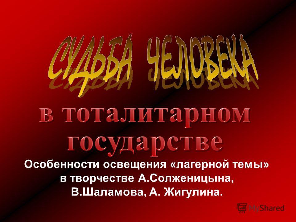 Особенности освещения «лагерной темы» в творчестве А.Солженицына, В.Шаламова, А. Жигулина.