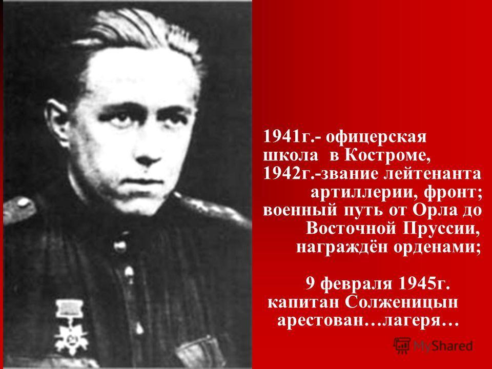 1941г.- офицерская школа в Костроме, 1942г.-звание лейтенанта артиллерии, фронт; военный путь от Орла до Восточной Пруссии, награждён орденами; 9 февраля 1945г. капитан Солженицын арестован…лагеря…