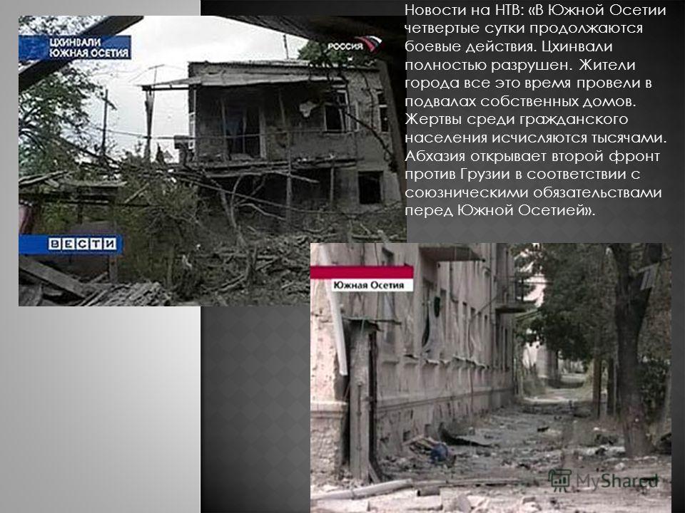 Новости на НТВ: «В Южной Осетии четвертые сутки продолжаются боевые действия. Цхинвали полностью разрушен. Жители города все это время провели в подвалах собственных домов. Жертвы среди гражданского населения исчисляются тысячами. Абхазия открывает в