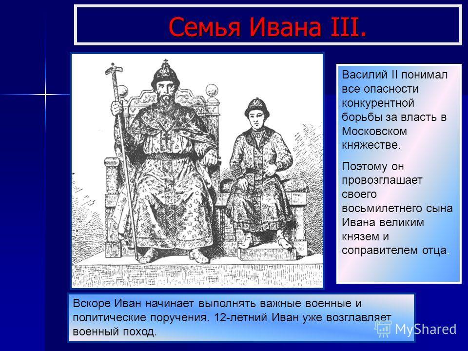 Семья Ивана III. Василий II понимал все опасности конкурентной борьбы за власть в Московском княжестве. Поэтому он провозглашает своего восьмилетнего сына Ивана великим князем и соправителем отца. Вскоре Иван начинает выполнять важные военные и полит