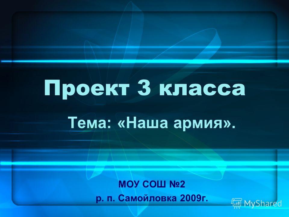 Проект 3 класса Тема: «Наша армия». МОУ СОШ 2 р. п. Самойловка 2009г.