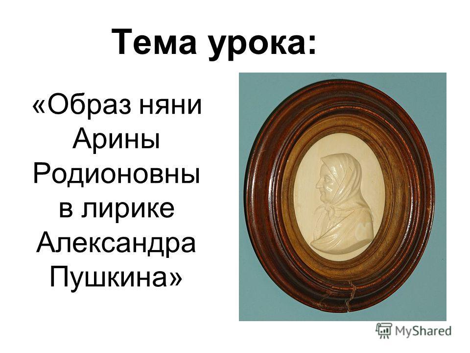 «Образ няни Арины Родионовны в лирике Александра Пушкина» Тема урока: