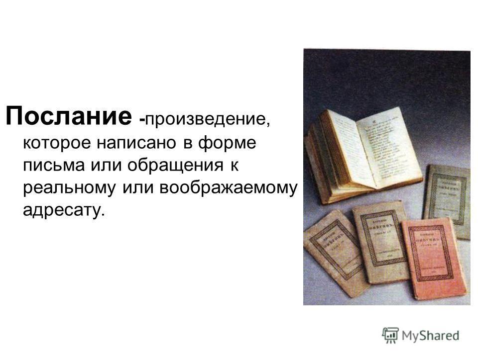 Послание -произведение, которое написано в форме письма или обращения к реальному или воображаемому адресату.