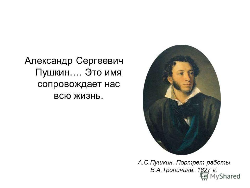 Александр Сергеевич Пушкин…. Это имя сопровождает нас всю жизнь. А.С.Пушкин. Портрет работы В.А.Тропинина. 1827 г.
