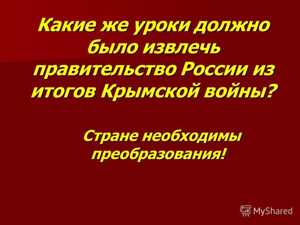Какие же уроки должно было извлечь правительство России из итогов Крымской войны? Стране необходимы преобразования! Стране необходимы преобразования!