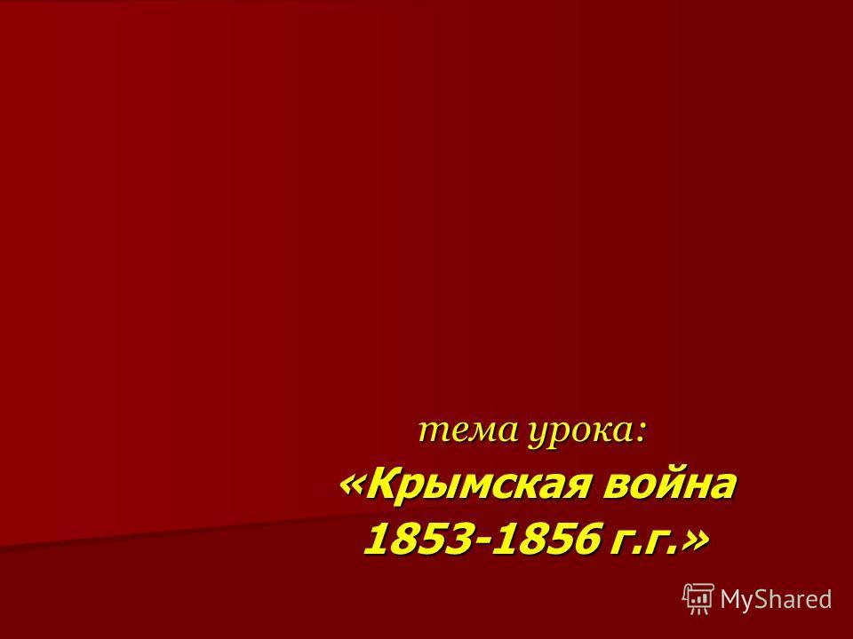 тема урока: «Крымская война 1853-1856 г.г.»