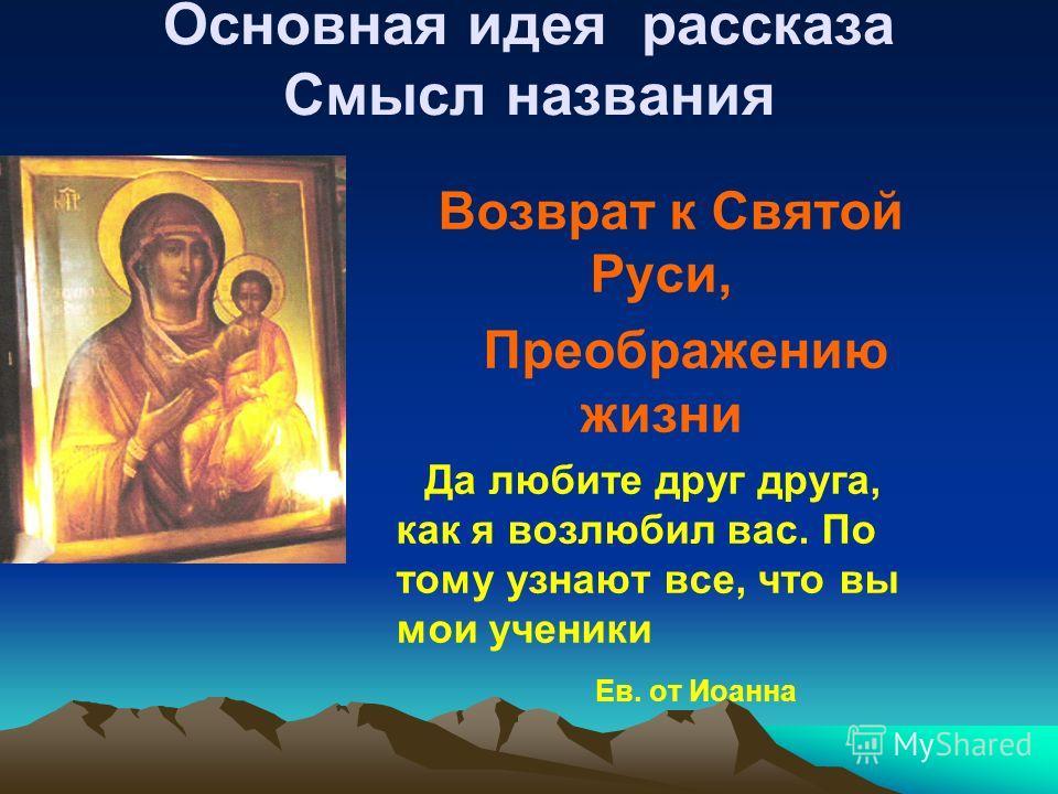 Основная идея рассказа Смысл названия Возврат к Святой Руси, Преображению жизни Да любите друг друга, как я возлюбил вас. По тому узнают все, что вы мои ученики Ев. от Иоанна