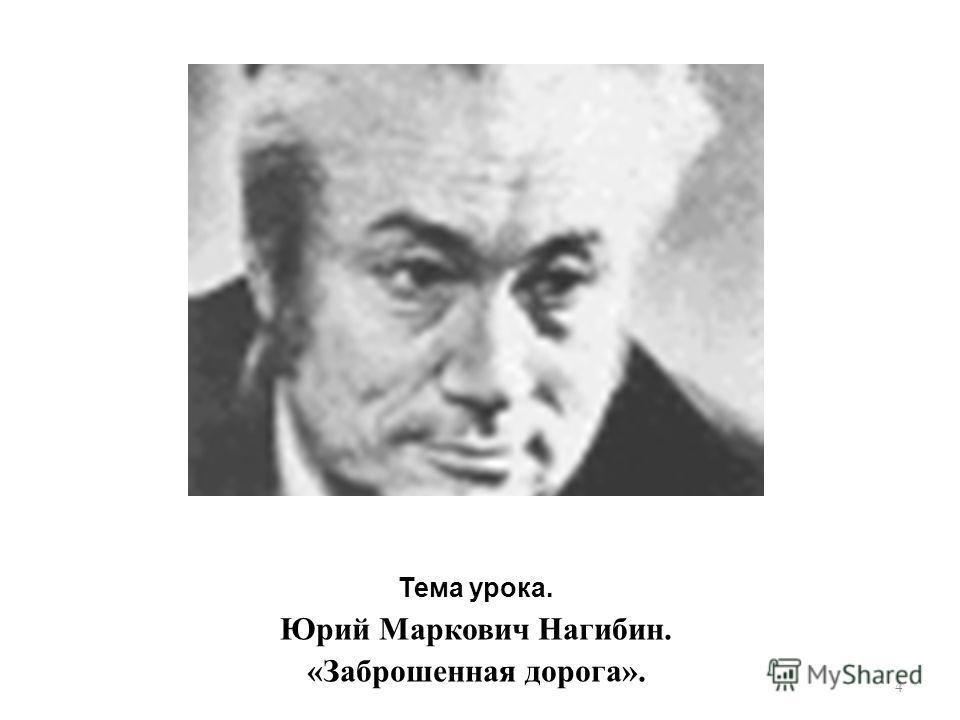 Тема урока. Юрий Маркович Нагибин. « Заброшенная дорога ». 4