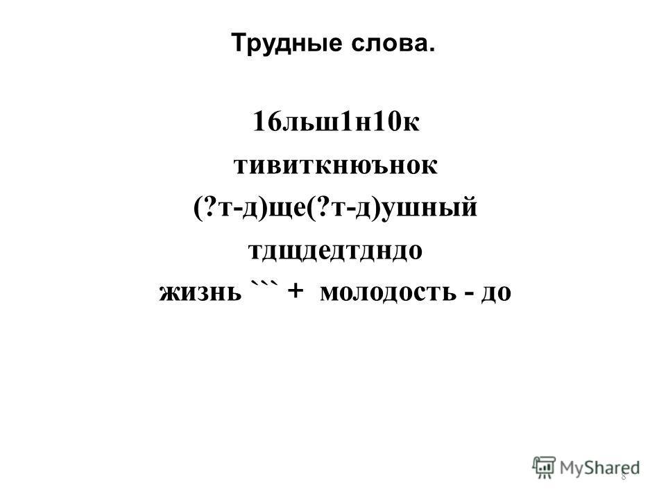 Трудные слова. 16 льш 1 н 10 к тивиткнюънок (? т - д ) ще (? т - д ) ушный тдщдедтдндо жизнь ``` + молодость - до 8