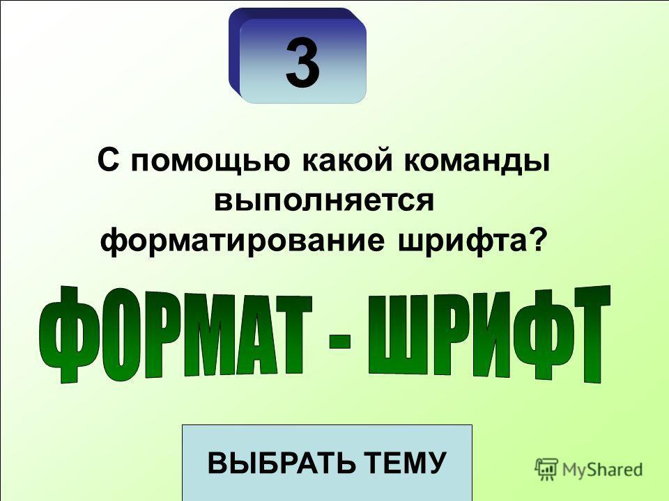 3 ВЫБРАТЬ ТЕМУ С помощью какой команды выполняется форматирование шрифта?