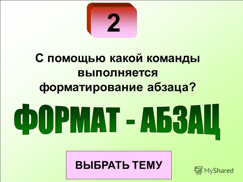 2 ВЫБРАТЬ ТЕМУ С помощью какой команды выполняется форматирование абзаца?