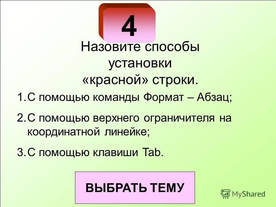 4 ВЫБРАТЬ ТЕМУ Назовите способы установки «красной» строки. 1.С помощью команды Формат – Абзац; 2.С помощью верхнего ограничителя на координатной линейке; 3.С помощью клавиши Tab.