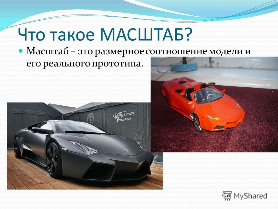 Что такое МАСШТАБ? Масштаб – это размерное соотношение модели и его реального прототипа.