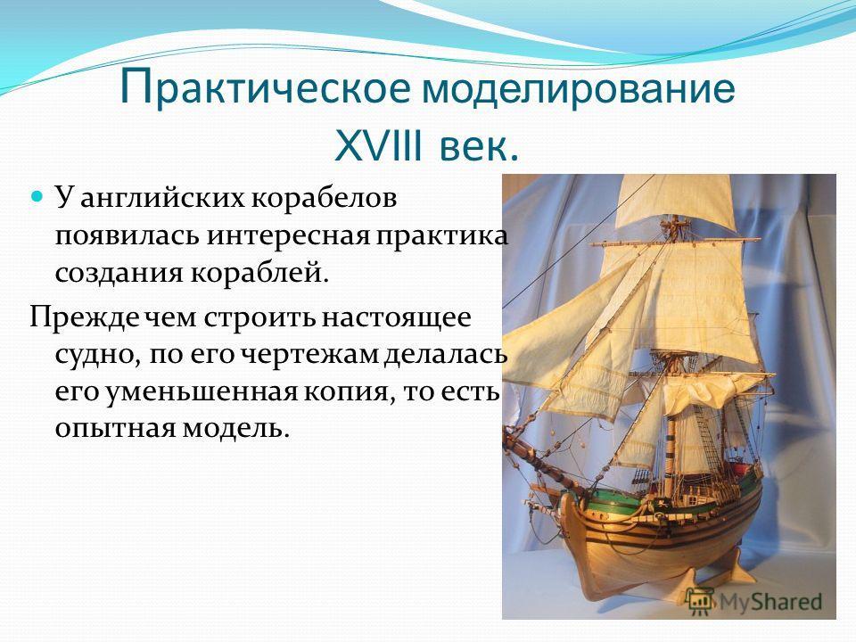 П рактическое моделирование XVIII век. У английских корабелов появилась интересная практика создания кораблей. Прежде чем строить настоящее судно, по его чертежам делалась его уменьшенная копия, то есть опытная модель.