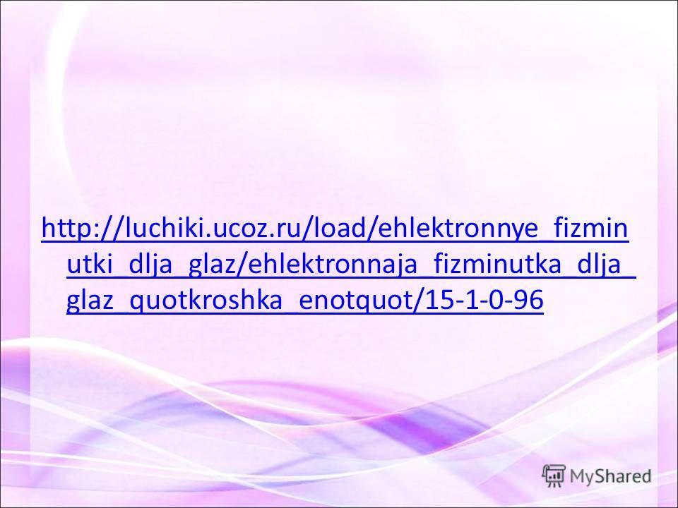 http://luchiki.ucoz.ru/load/ehlektronnye_fizmin utki_dlja_glaz/ehlektronnaja_fizminutka_dlja_ glaz_quotkroshka_enotquot/15-1-0-96