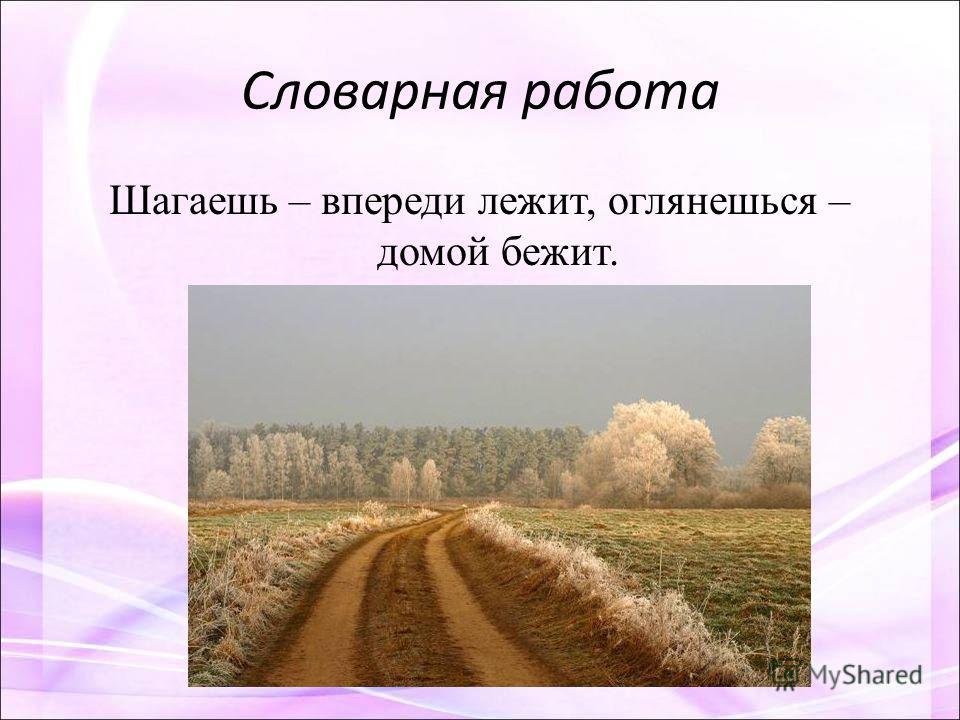 Словарная работа Шагаешь – впереди лежит, оглянешься – домой бежит.