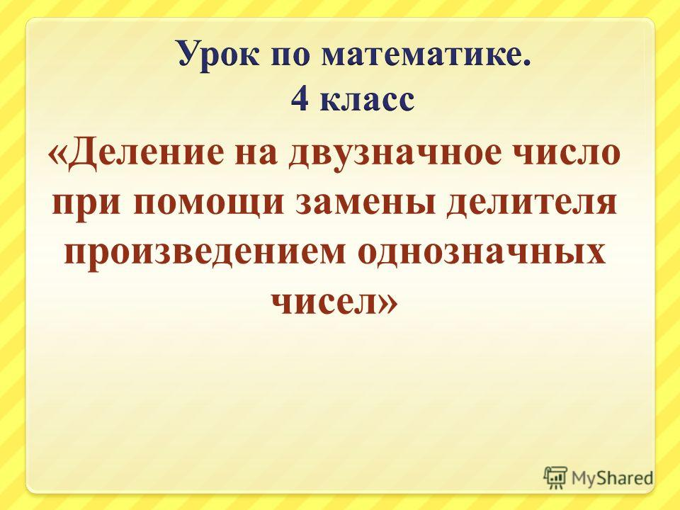 «Деление на двузначное число при помощи замены делителя произведением однозначных чисел»