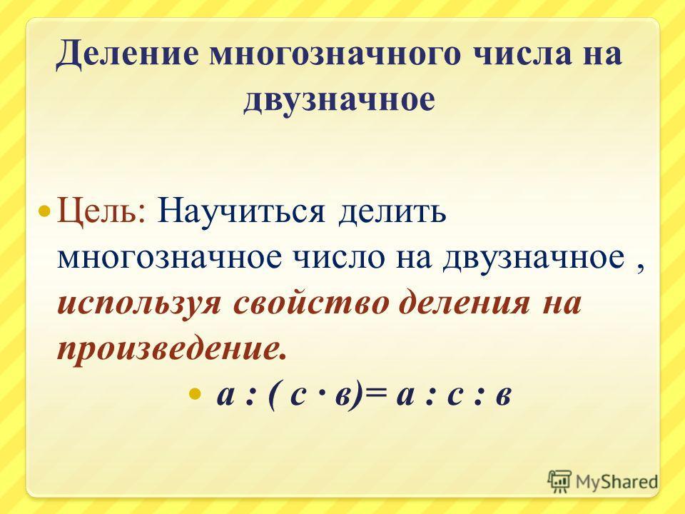 Деление многозначного числа на двузначное Цель: Научиться делить многозначное число на двузначное, используя свойство деления на произведение. а : ( с в)= а : с : в