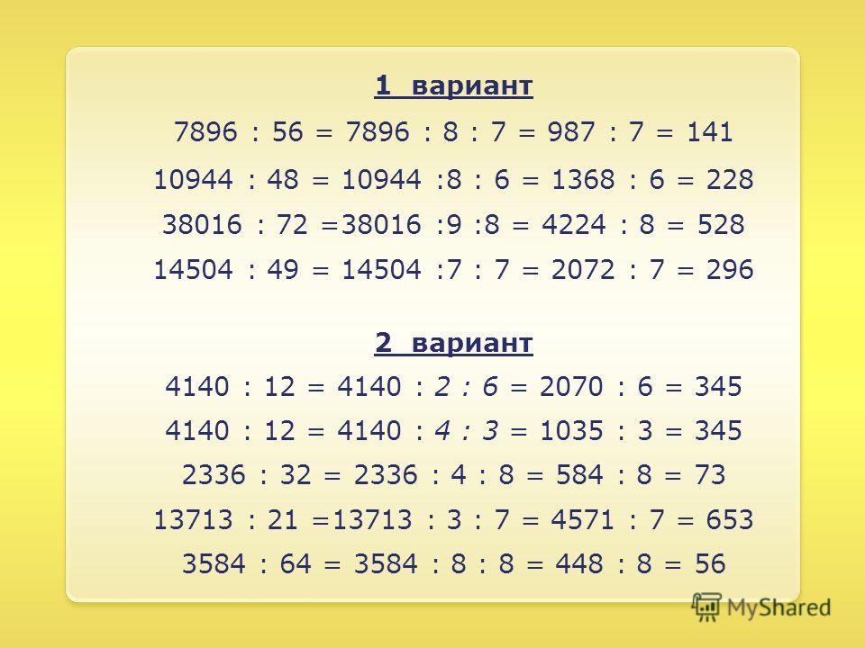 1 вариант 7896 : 56 = 7896 : 8 : 7 = 987 : 7 = 141 10944 : 48 = 10944 :8 : 6 = 1368 : 6 = 228 38016 : 72 =38016 :9 :8 = 4224 : 8 = 528 14504 : 49 = 14504 :7 : 7 = 2072 : 7 = 296 2 вариант 4140 : 12 = 4140 : 2 : 6 = 2070 : 6 = 345 4140 : 12 = 4140 : 4