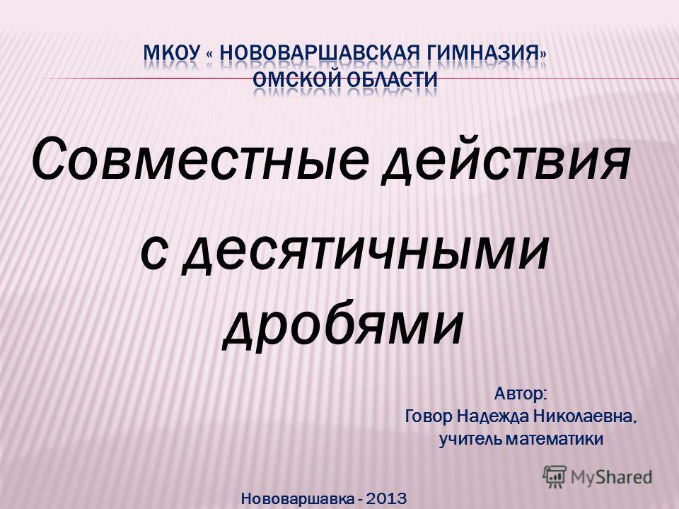 Совместные действия с десятичными дробями Автор: Говор Надежда Николаевна, учитель математики Нововаршавка - 2013