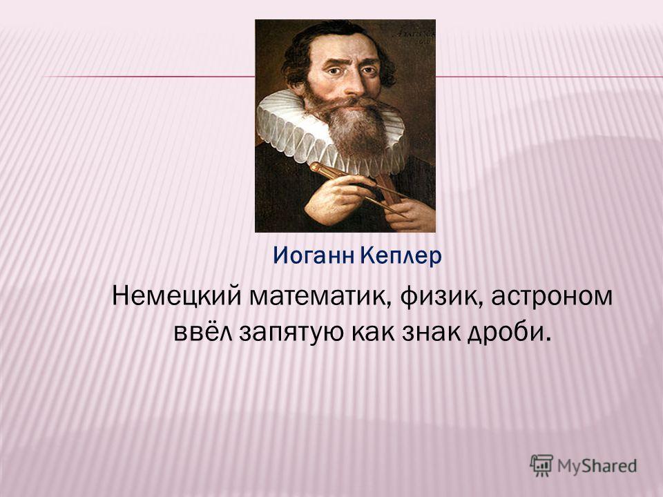 Иоганн Кеплер Немецкий математик, физик, астроном ввёл запятую как знак дроби.