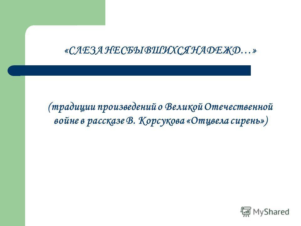 «СЛЕЗА НЕСБЫВШИХСЯ НАДЕЖД…» (традиции произведений о Великой Отечественной войне в рассказе В. Корсукова «Отцвела сирень»)