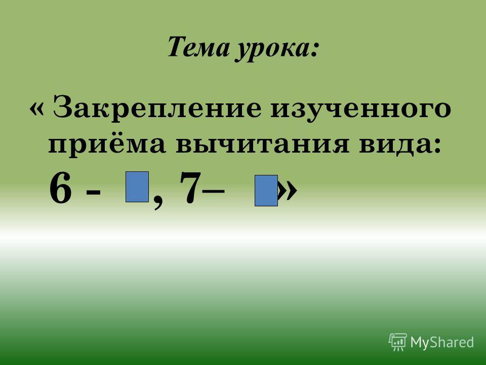 Тема урока: « Закрепление изученного приёма вычитания вида: 6 -, 7–.»