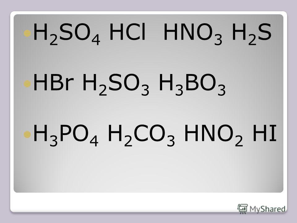 H 2 SO 4 HCl HNO 3 H 2 S HBr H 2 SO 3 H 3 BO 3 H 3 PO 4 H 2 CO 3 HNO 2 HI