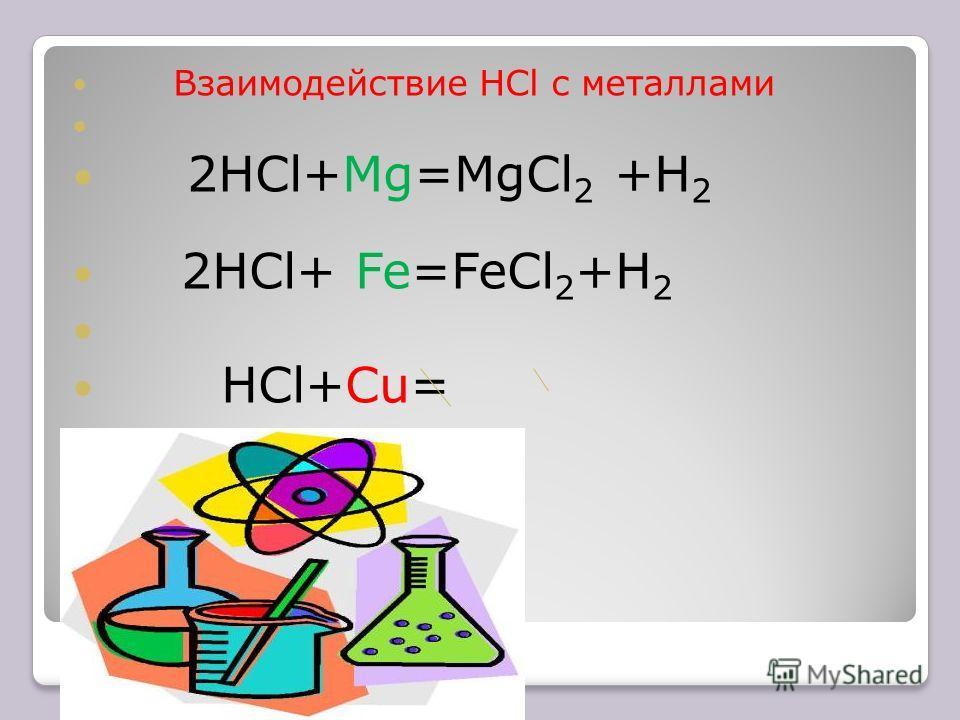 Взаимодействие HCl с металлами 2HCl+Mg=MgCl 2 +H 2 2HCl+ Fe=FeCl 2 +H 2 HCl+Cu=