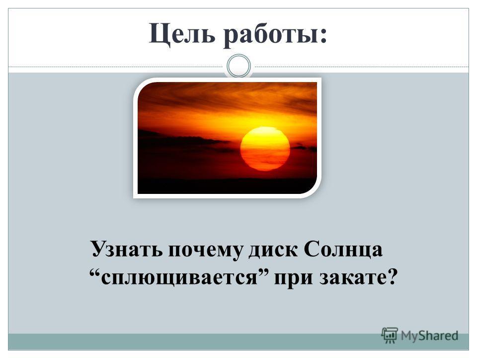 Цель работы: Узнать почему диск Солнца сплющивается при закате?