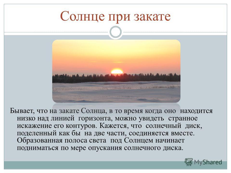 Солнце при закате Бывает, что на закате Солнца, в то время когда оно находится низко над линией горизонта, можно увидеть странное искажение его контуров. Кажется, что солнечный диск, поделенный как бы на две части, соединяется вместе. Образованная по