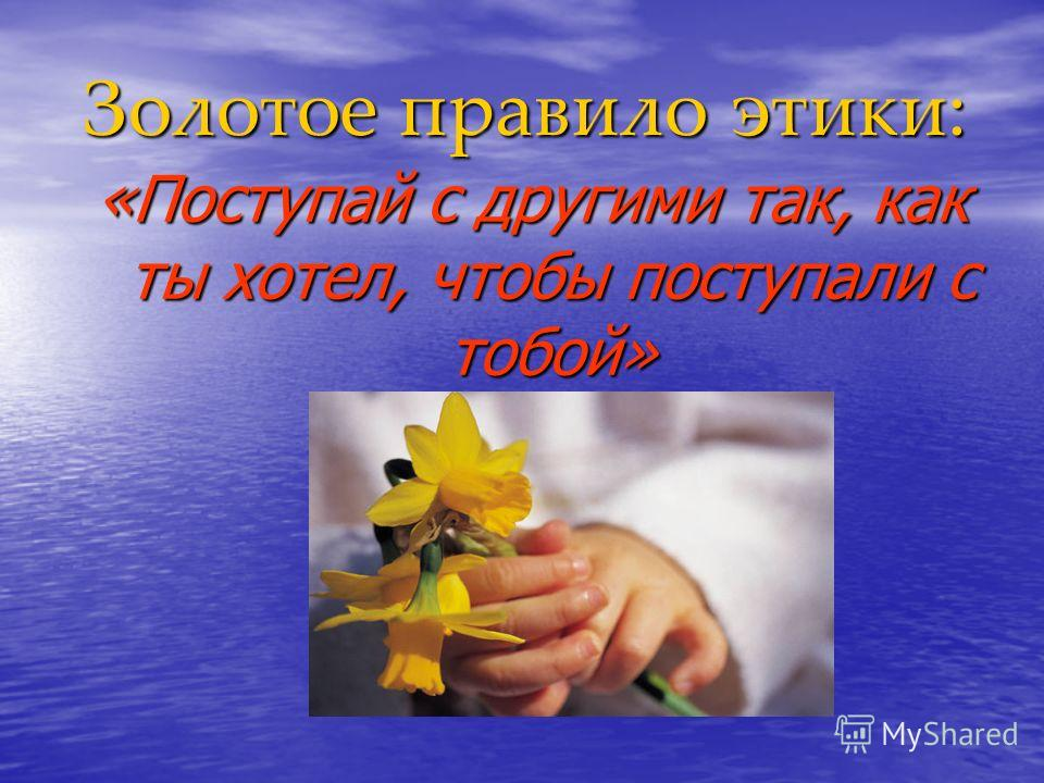 Золотое правило этики: «Поступай с другими так, как ты хотел, чтобы поступали с тобой»