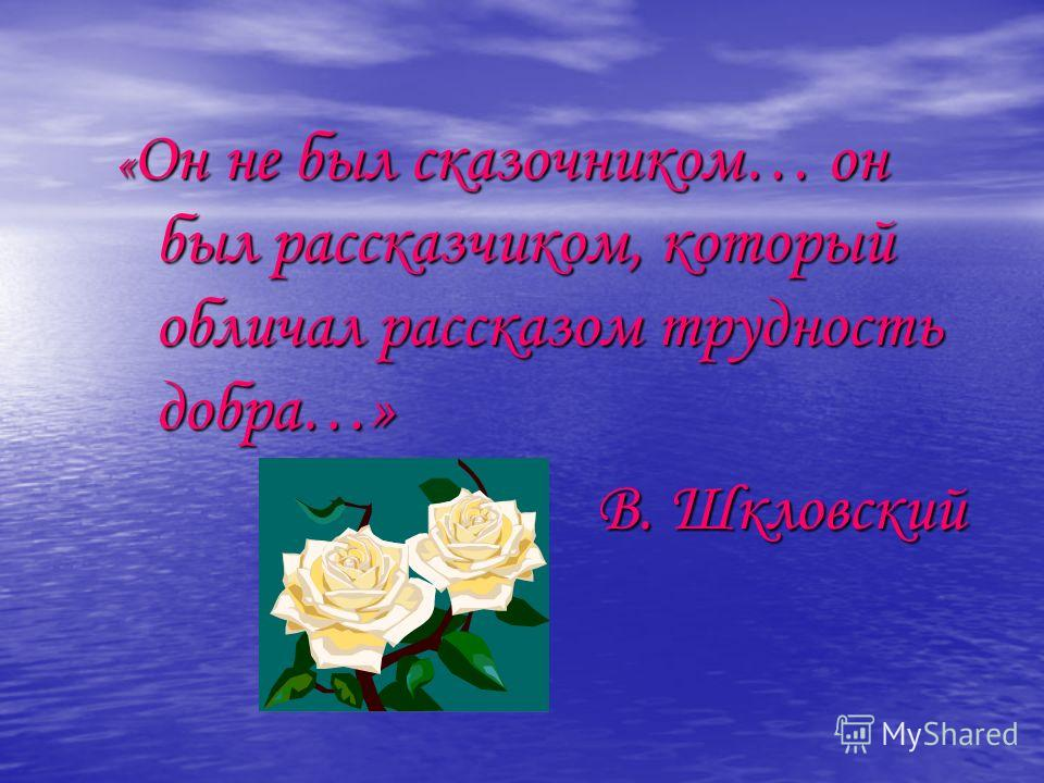 « Он не был сказочником… он был рассказчиком, который обличал рассказом трудность добра…» В. Шкловский