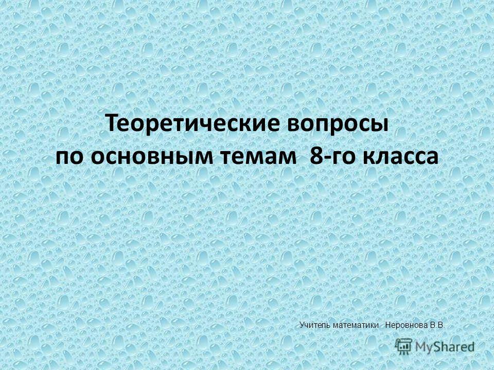 Теоретические вопросы по основным темам 8-го класса Учитель математики Неровнова В.В.